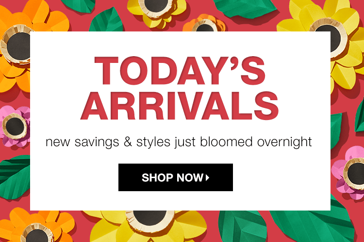 Today's Arrivals: New Savings & Styles Just Bloomed Overnight - Shop Now