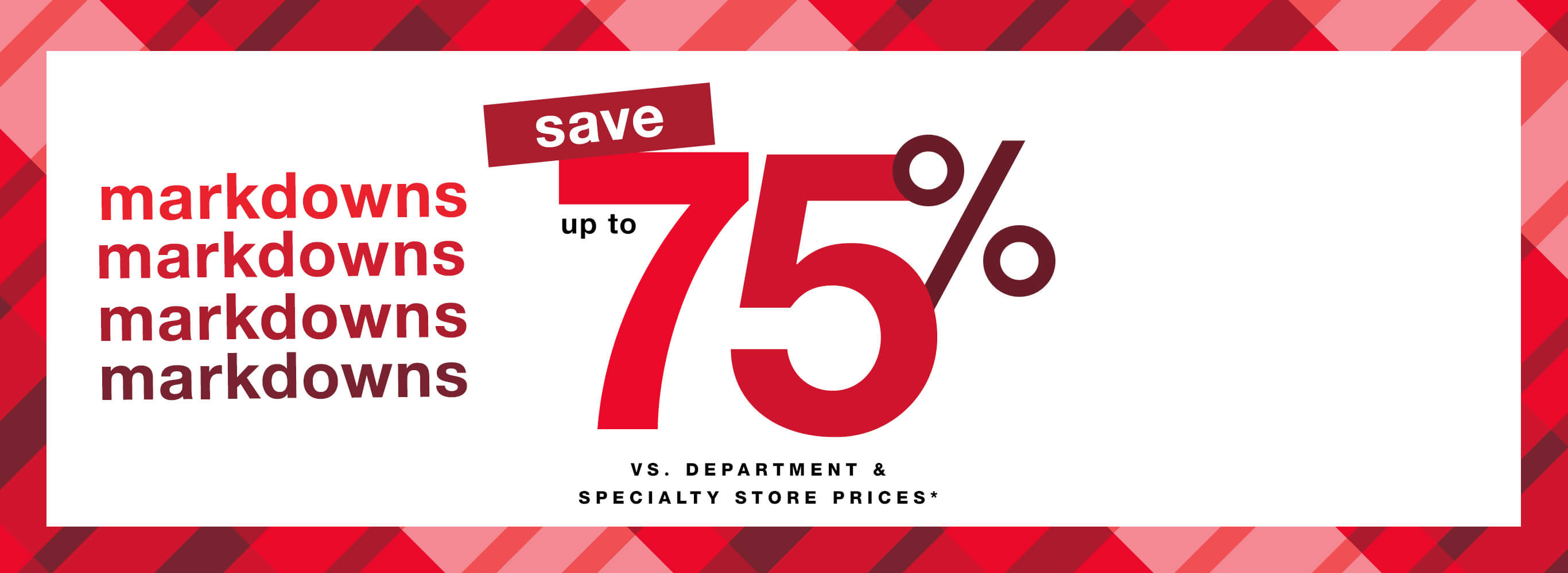 Markdowns: Save Up to 75% vs. Department & Specialty Store Prices*