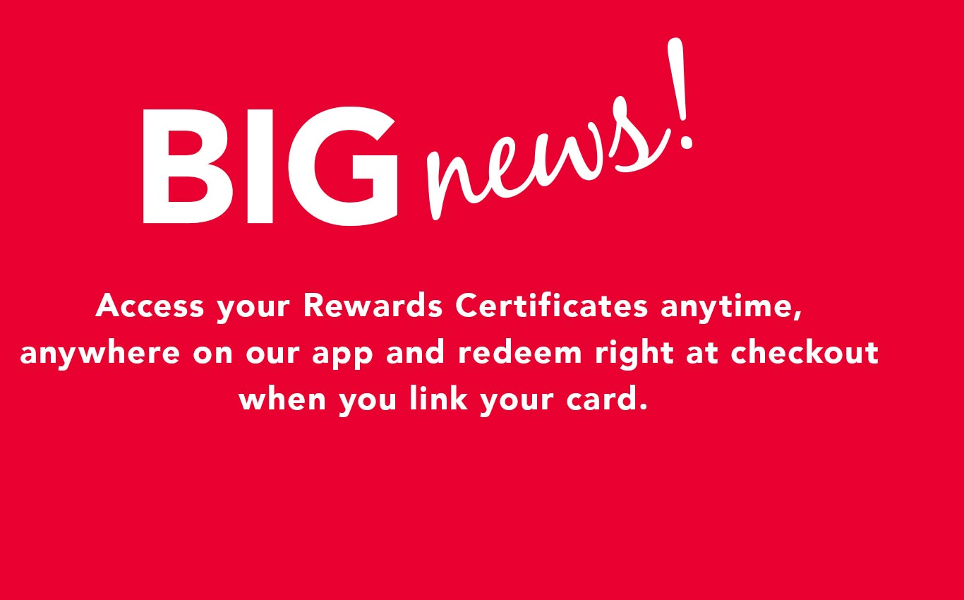 Big News! Access your Rewards Certificates anytime, anywhere on our app and redeem right at checkout when you link your card. - Get Started