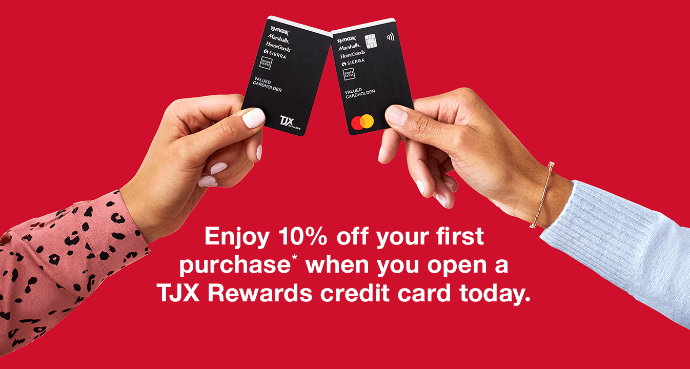 Enjoy 10% off your first purchase* when you open a TJX Rewards credit card today.