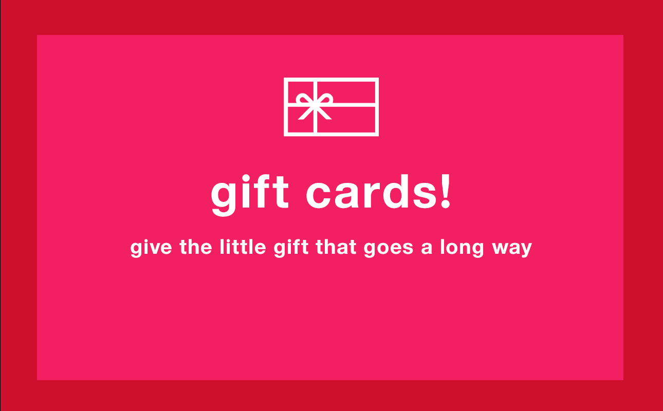 Gift Cards! Give the little gift that goes a long way.