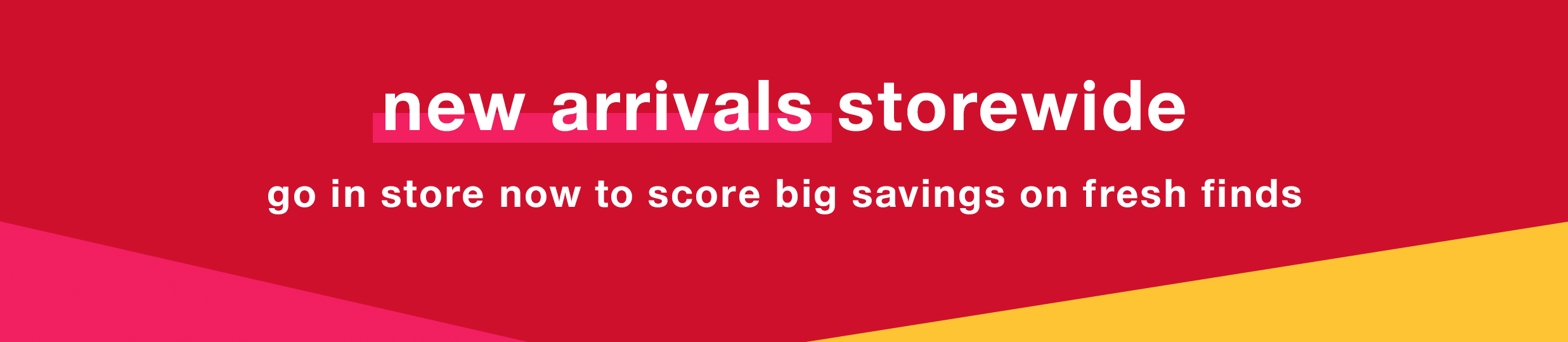 New Arrivals Storewide: Go In Store Now to Score Big Savings on Fresh Finds
