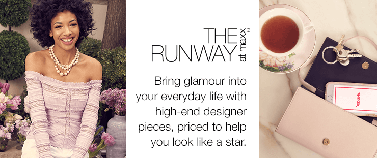 THE RUNWAY at maxx® Bring glamour into your everyday life with high-end designer pieces, priced to help you look like a star.