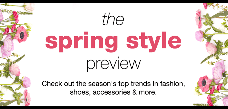 The Spring Style Preview. Check out the season's top trends in fashion, shoes, handbags, accessories & more.