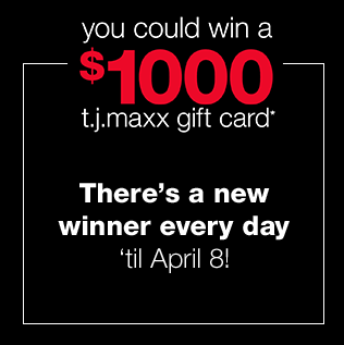 you could win a $1000 t.j.maxx gift card*. There's a new winner every day 'til April 8!