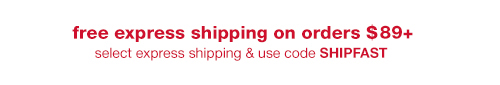 free express shipping on orders of $89+. select express shipping & use code SHIPFAST